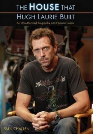 The House That Hugh Laurie Built: An Unauthorized Biography and Episode Guide de Paul Challen