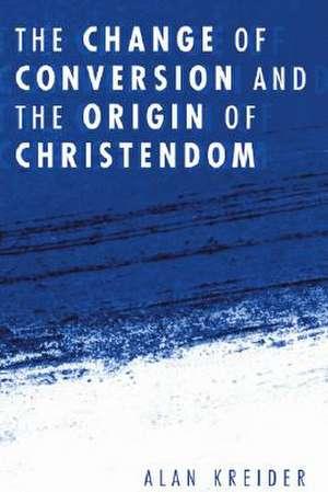 The Change of Conversion and the Origin of Christendom de Alan Kreider