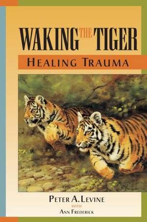 Waking the Tiger Healing Trauma de Peter Levine