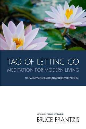 Tao of Letting Go:  Meditation for Modern Living de Bruce Frantzis