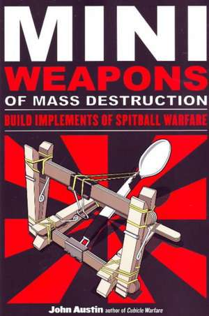 Mini Weapons of Mass Destruction: Build Implements of Spitball Warfare: Build Implements of Spitball Warfare de John Austin