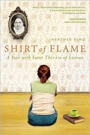 Shirt of Flame:  A Year with St. Therese of Lisieux de Heather King