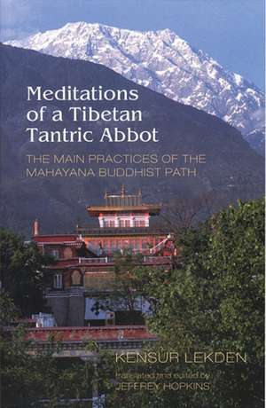 Meditations of a Tibetan Tantric Abbot:  The Main Practices of the Mahayana Buddhist Path de Kensur Lekden