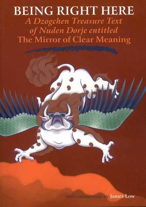 Being Right Here:  A Dzogchen Treasure Text of Nuden Dorje Entitled the Mirror of Clear Meaning de James Low