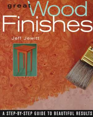 Great Wood Finishes:  A Step-By-Step Guide to Beautiful Results de Jeff Jewitt