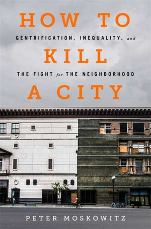 How to Kill a City: Gentrification, Inequality, and the Fight for the Neighborhood de P. E. Moskowitz
