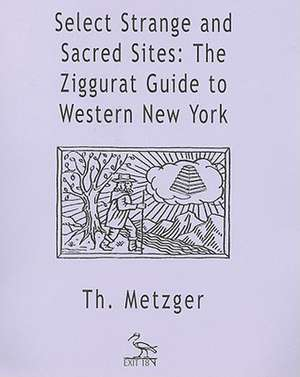 Select Strange and Sacred Sites:  The Ziggurat Guide to Western New York de Thom Metzger