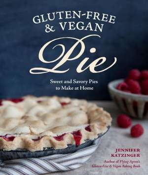 Gluten-Free and Vegan Pie:  More Than 50 Sweet and Savory Pies to Make at Home de Jennifer Katzinger