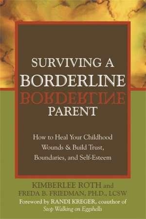 Surviving a Borderline Parent:  How to Heal Your Childhood Wounds & Build Trust, Boundaries, and Self-Esteem de Kimberlee Roth