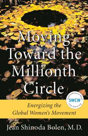Moving Toward the Millionth Circle:  Energizing the Global Women's Movement de M. D. Bolen, Jean Shinoda