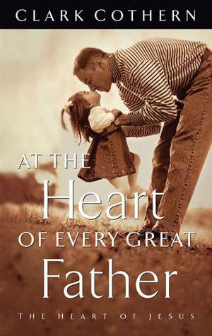 At the Heart of Every Great Father de Clark Cothern