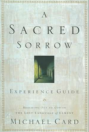 A Sacred Sorrow:  Reaching Out to God in the Lost Language of Lament; Experience Guide de Michael Card