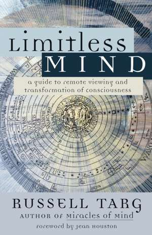 Limitless Mind:  A Guide to Remote Viewing and Transformation of Consciousness de Russell Targ