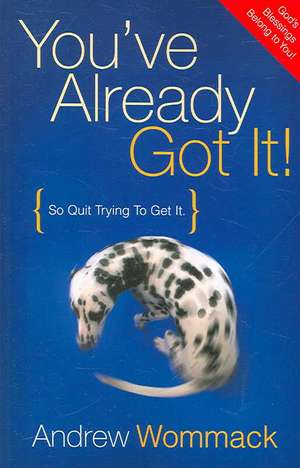 You've Already Got It!:  So Quit Trying to Get It de Andrew Wommack