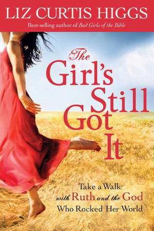 The Girl's Still Got It:  Take a Walk with Ruth and the God Who Rocked Her World de Liz Curtis Higgs