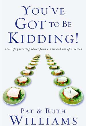 You've Got to Be Kidding!:  Real-Life Parenting Advise from a Mom and Dad of Nineteen de Ruth. Williams
