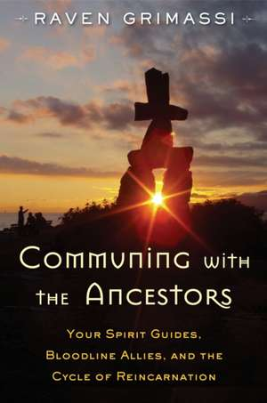 Communing with the Ancestors:  Your Spirit Guides, Bloodline Allies, and the Cycle of Reincarnation de Raven Grimassi