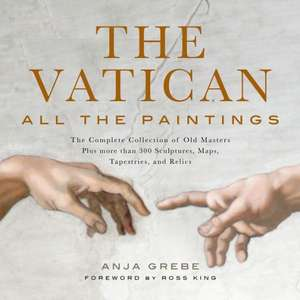 Vatican: All the Paintings: The Complete Collection of Old Masters, Plus More than 300 Sculptures, Maps, Tapestries, and other Artifacts de Anja Grebe