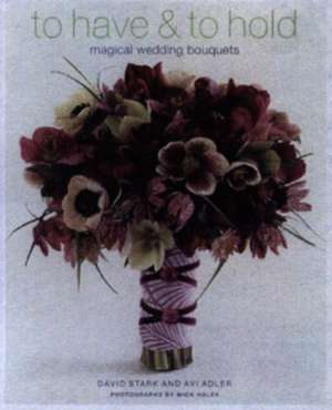 To Have & to Hold:  Magical Wedding Bouquets de David Stark