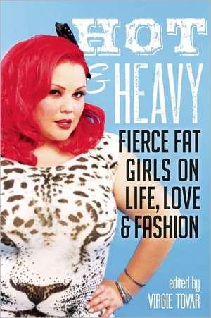 Hot & Heavy: Fierce Fat Girls on Life, Love & Fashion de Virgie Tovar