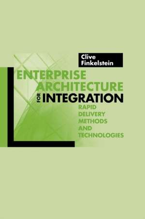 Enterprise Architecture for Integration: Rapid Delivery Methods and Technologies de  Clive Finkelstein