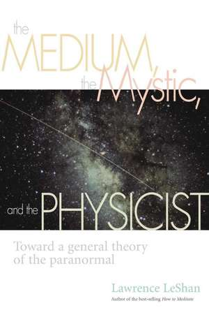 The Medium, the Mystic, and the Physicist: Toward a General Theory of the Paranormal de Lawrence Leshan