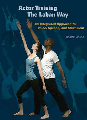 Actor Training the Laban Way: An Integrated Approach to Voice, Speech, and Movement de Barbara Adrian