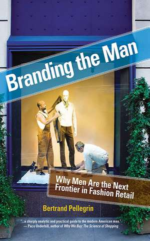 Branding the Man: Why Men Are the Next Frontier in Fashion Retail de Bertrand Pellegrin