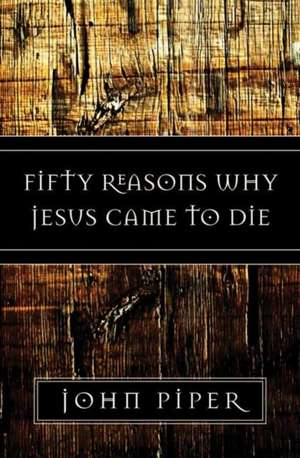 Fifty Reasons Why Jesus Came to Die de John Piper