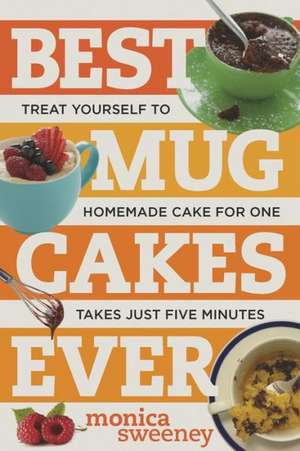 Best Mug Cakes Ever – Treat Yourself to Homemade Cake for One In Five Minutes or Less de Monica Sweeney