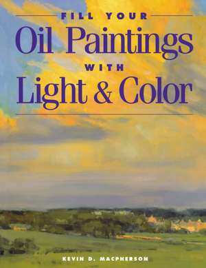 Fill Your Oil Paintings with Light & Color:  1962-1985 de Kevin Macpherson