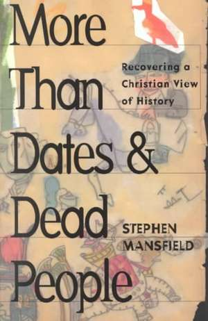 More Than Dates and Dead People:  Recovering a Christian View of History de Stephen Mansfield
