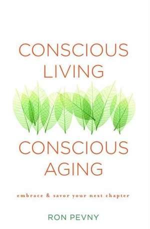 Conscious Living, Conscious Aging:  Embrace & Savor Your Next Chapter de Ron Pevny