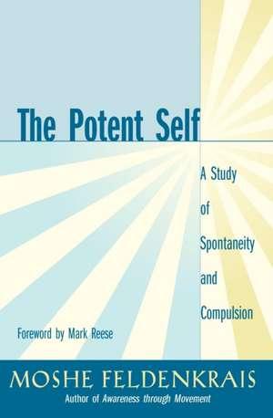 The Potent Self:  A Study of Spontaneity and Compulsion de Moshe Feldenkrais
