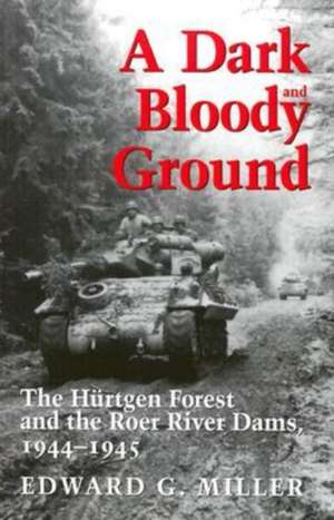 A Dark and Bloody Ground:  The Hurtgen Forest and the Roer River Dams, 1944-1945 de Edward G. Miller