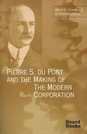 Pierre S. Du Pont and the Making of the Modern Corporation de Jr. Chandler, Alfred DuPont