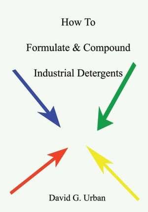 How to Formulate & Compound Industrial Detergents:  Volume One de David G. Urban