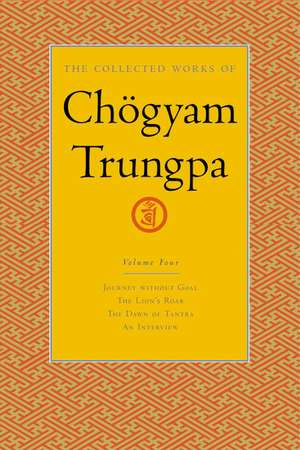 The Collected Works of Chogyam Trungpa, Volume 4:  Journey Without Goal - The Lion's Roar - The Dawn of Tantra - An Interview with Chogyam Trungpa de Chogyam Trungpa