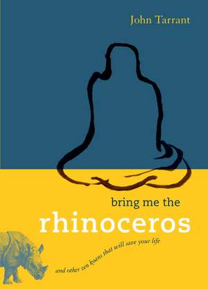Bring Me the Rhinoceros:  And Other Zen Koans That Will Save Your Life de John Tarrant
