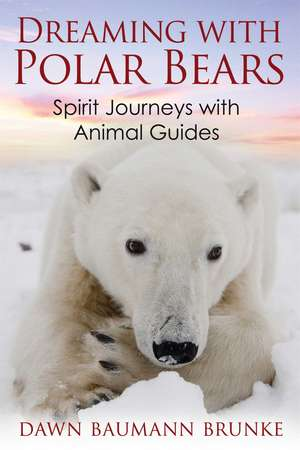 Dreaming with Polar Bears: Spirit Journeys with Animal Guides de Dawn Baumann Brunke
