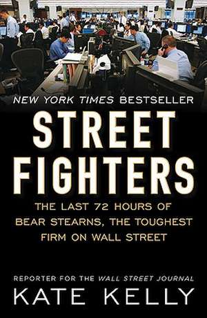 Street Fighters: The Last 72 Hours of Bear Stearns, the Toughest Firm on Wall Street de Kate Kelly