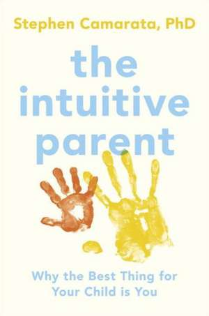 The Intuitive Parent:  Why the Best Thing for Your Child Is You de Stephen Camarata