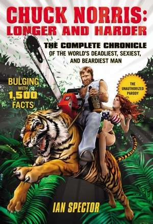 Chuck Norris: Longer And Harder: The Complete Chronicle of the World's Deadliest, Sexiest and Beardiest Man de Ian Spector