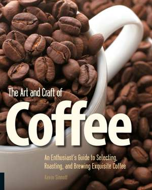The Art and Craft of Coffee:  An Enthusiast's Guide to Selecting, Roasting, and Brewing Exquisite Coffee de Kevin Sinnott