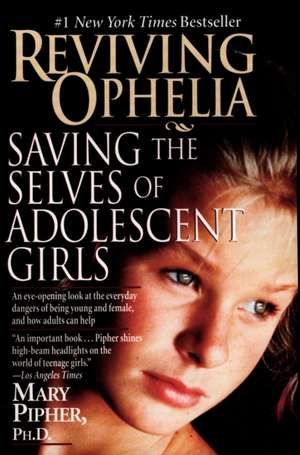Reviving Ophelia:  Saving the Selves of Adolescent Girls de PhD Pipher, Mary