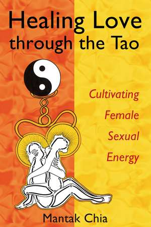 Healing Love through the Tao: Cultivating Female Sexual Energy de Mantak Chia