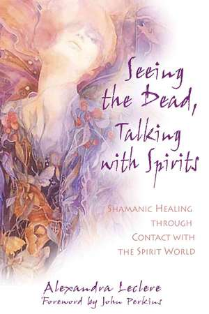 Seeing the Dead, Talking with Spirits:  Shamanic Healing Through Contact with the Spirit World de Alexandra Leclere