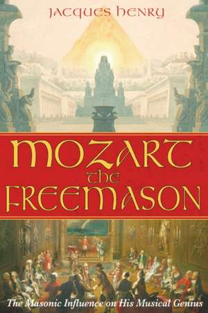 Mozart the Freemason:  The Masonic Influence on His Musical Genius de Jacques Henry