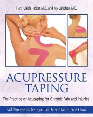 Acupressure Taping: The Practice of Acutaping for Chronic Pain and Injuries de Hans-Ulrich Hecker M.D.