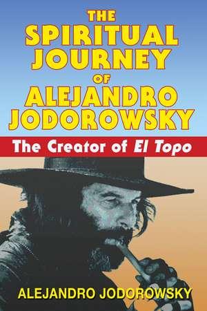 The Spiritual Journey of Alejandro Jodorowsky: The Creator of <i>El Topo</i> de Alejandro Jodorowsky